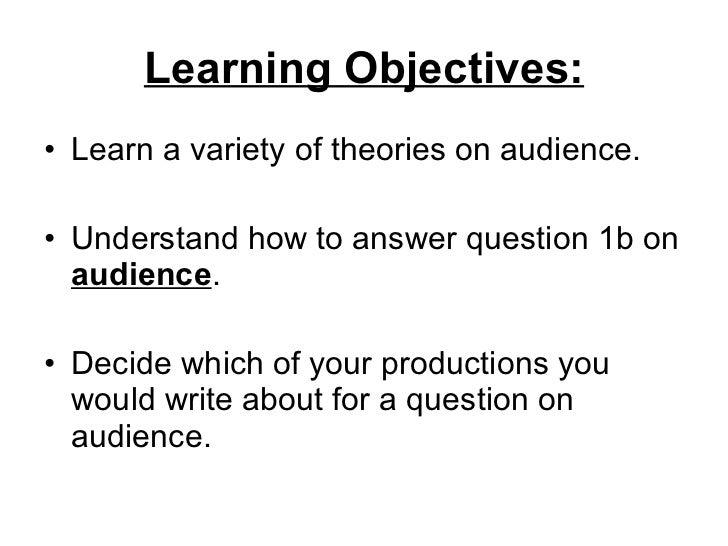 Learning Objectives: <ul><li>Learn a variety of theories on audience. </li></ul><ul><li>Understand how to answer question ...