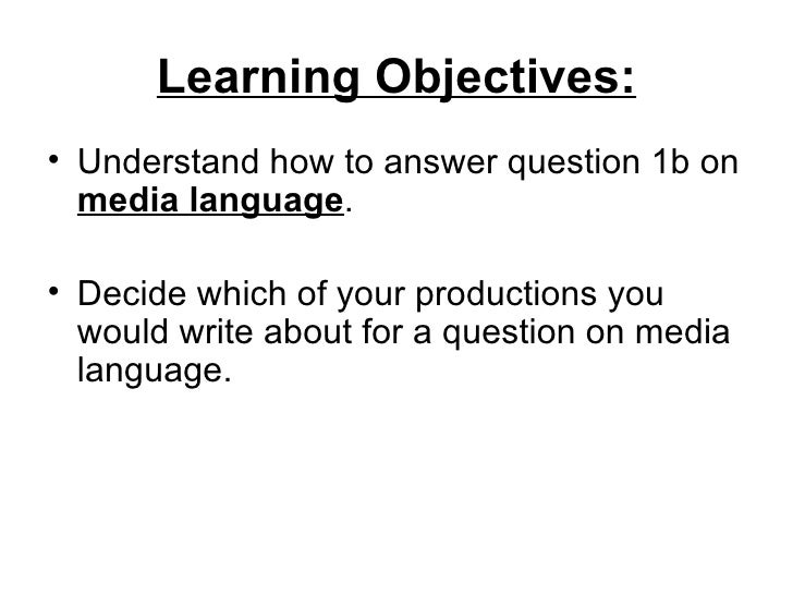 Learning Objectives:• Understand how to answer question 1b on  media language.• Decide which of your productions you  woul...