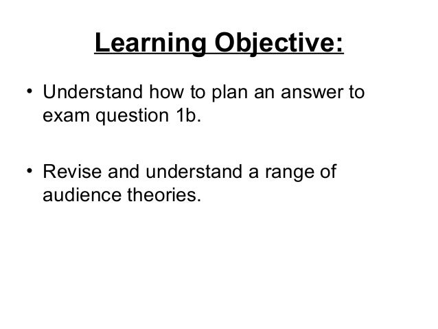 Learning Objective:• Understand how to plan an answer toexam question 1b.• Revise and understand a range ofaudience theori...