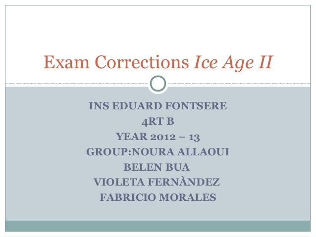 INS EDUARD FONTSERE4RT BYEAR 2012 – 13GROUP:NOURA ALLAOUIBELEN BUAVIOLETA FERNÀNDEZFABRICIO MORALESExam Corrections Ice Ag...