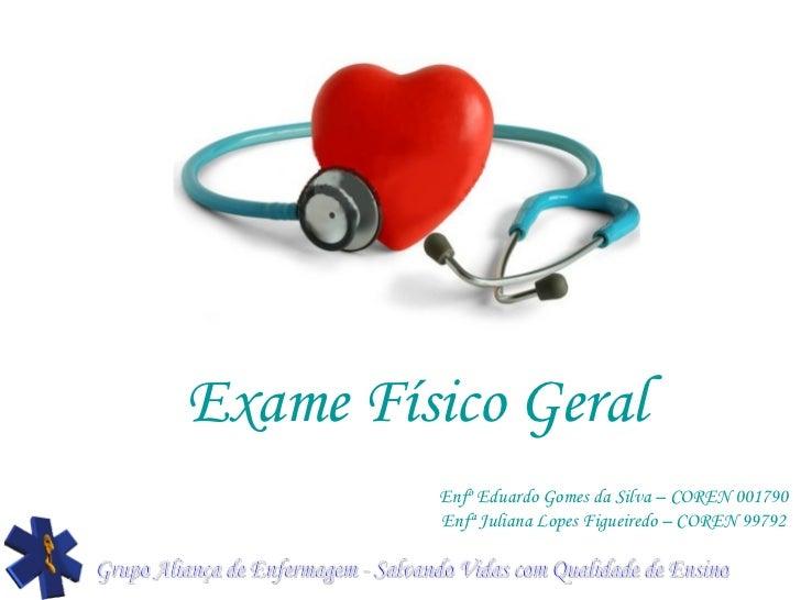 Exame Físico Geral Enfº Eduardo Gomes da Silva – COREN 001790 Enfª Juliana Lopes Figueiredo – COREN 99792 Grupo Aliança de...