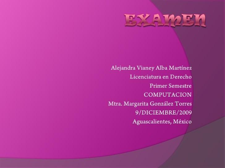 EXAMEN<br />Alejandra Vianey Alba Martínez<br />Licenciatura en Derecho<br />Primer Semestre<br />COMPUTACION<br />Mtra. M...