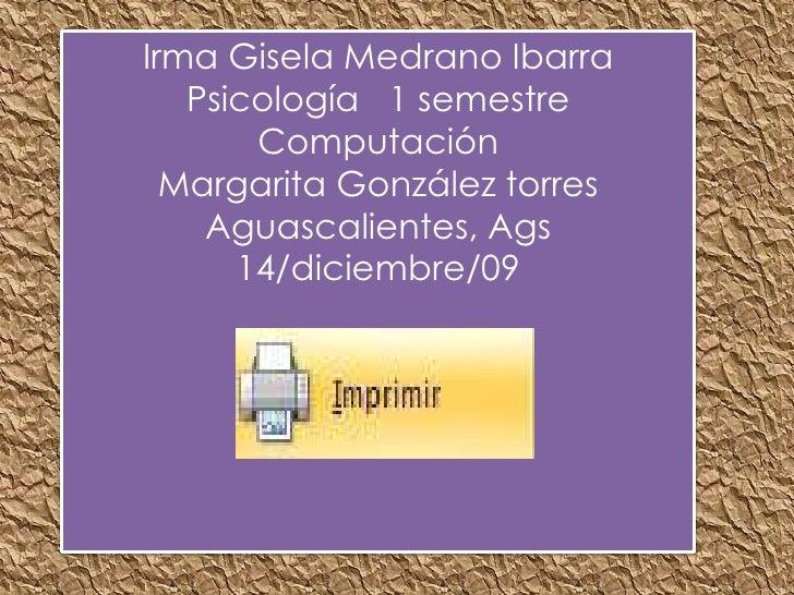 Irma Gisela Medrano Ibarra<br />Psicología   1 semestre<br />Computación<br />Margarita González torres<br />Aguascaliente...