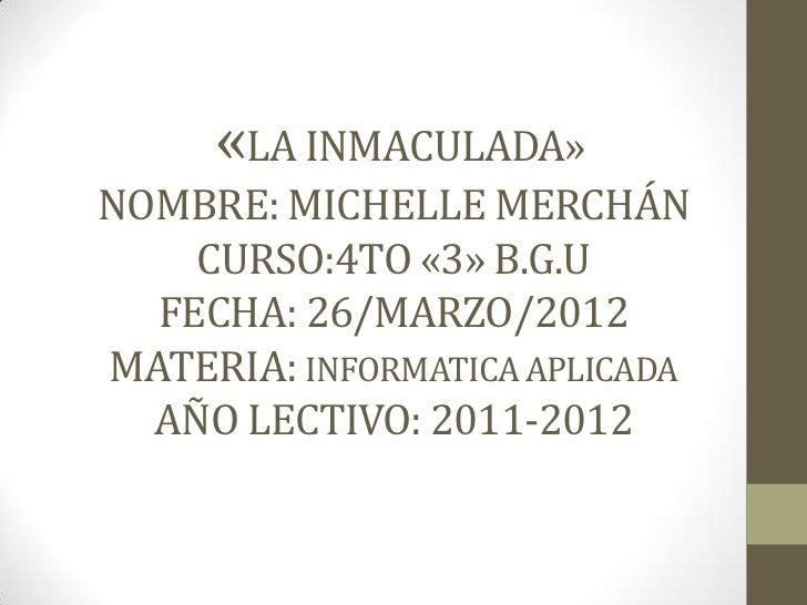 «LA INMACULADA»NOMBRE: MICHELLE MERCHÁN    CURSO:4TO «3» B.G.U  FECHA: 26/MARZO/2012MATERIA: INFORMATICA APLICADA  AÑO LEC...