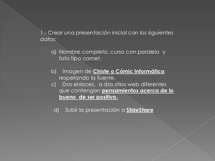 1.- Crear una presentación inicial con los siguientesdatos:    a) Nombre completo, curso con paralelo y       foto tipo ca...