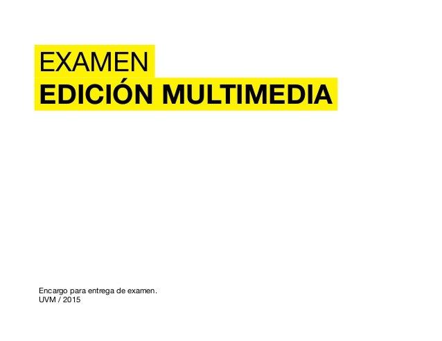 EXAMEN EDICIÓN MULTIMEDIA Encargo para entrega de examen. UVM / 2015