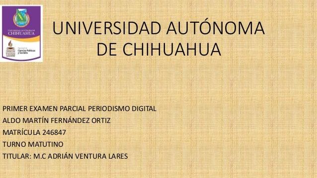 UNIVERSIDAD AUTÓNOMA DE CHIHUAHUA PRIMER EXAMEN PARCIAL PERIODISMO DIGITAL ALDO MARTÍN FERNÁNDEZ ORTIZ MATRÍCULA 246847 TU...