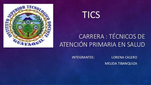 CARRERA : TÉCNICOS DE ATENCIÓN PRIMARIA EN SALUD INTEGRANTES: LORENA CALERO MELIDA TIBANQUIZA TICS