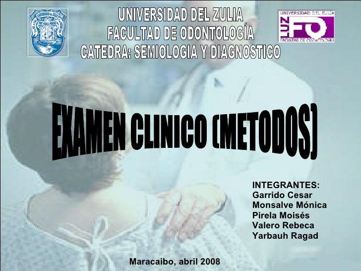 EXAMEN CLINICO (METODOS) UNIVERSIDAD DEL ZULIA FACULTAD DE ODONTOLOGÍA CATEDRA: SEMIOLOGIA Y DIAGNOSTICO INTEGRANTES: Garr...