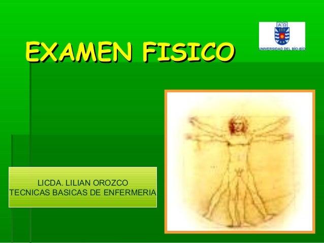 EXAMEN FISICOEXAMEN FISICO LICDA. LILIAN OROZCO TECNICAS BASICAS DE ENFERMERIA