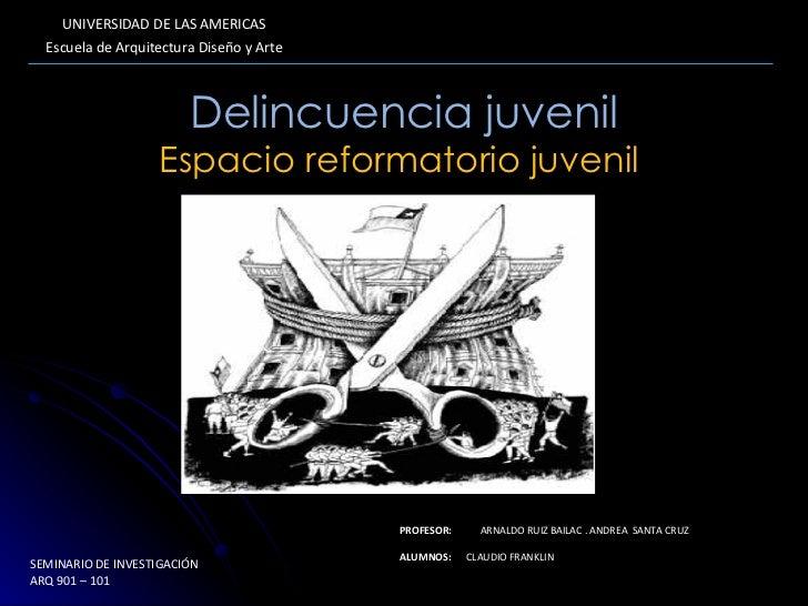 Delincuencia juvenil Espacio reformatorio juvenil  UNIVERSIDAD DE LAS AMERICAS Escuela de Arquitectura Diseño y Arte PROFE...