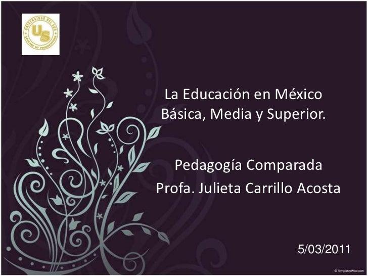 La Educación en México  Básica, Media y Superior. <br />Pedagogía Comparada<br />Profa. Julieta Carrillo Acosta<br />5/03/...