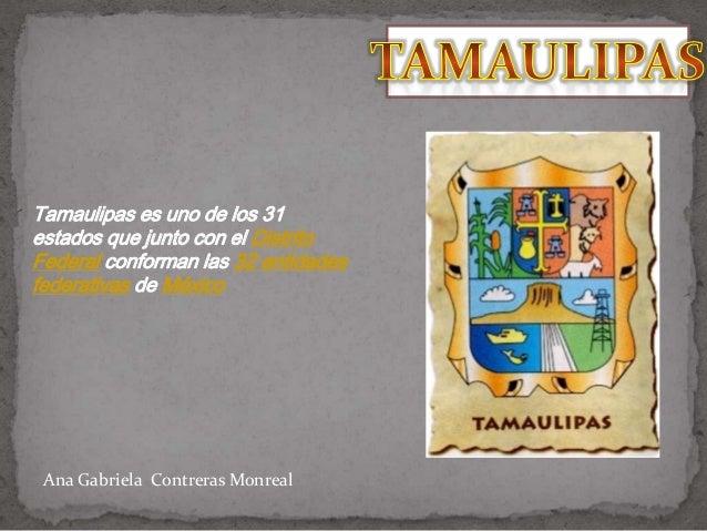 Tamaulipas es uno de los 31estados que junto con el DistritoFederal conforman las 32 entidadesfederativas de MéxicoAna Gab...