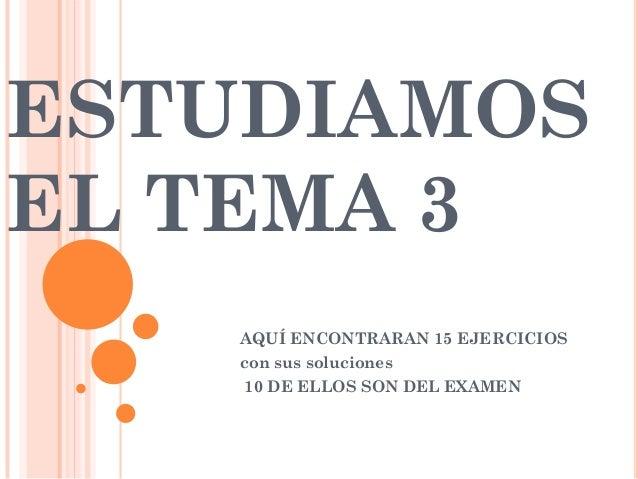 ESTUDIAMOSEL TEMA 3   AQUÍ ENCONTRARAN 15 EJERCICIOS   con sus soluciones    10 DE ELLOS SON DEL EXAMEN