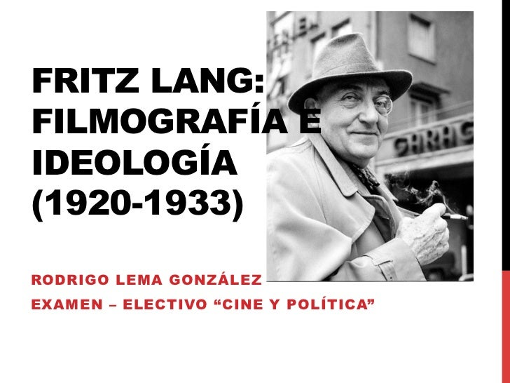 "FRITZ LANG:FILMOGRAFÍA EIDEOLOGÍA(1920-1933)RODRIGO LEMA GONZÁLEZEXAMEN – ELECTIVO ""CINE Y POLÍTICA"""