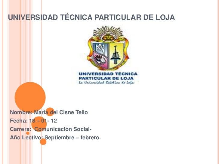 UNIVERSIDAD TÉCNICA PARTICULAR DE LOJANombre: María del Cisne TelloFecha: 18 – 01- 12Carrera: Comunicación Social-Año Lect...