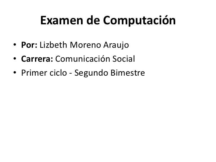 Examen de Computación• Por: Lizbeth Moreno Araujo• Carrera: Comunicación Social• Primer ciclo - Segundo Bimestre