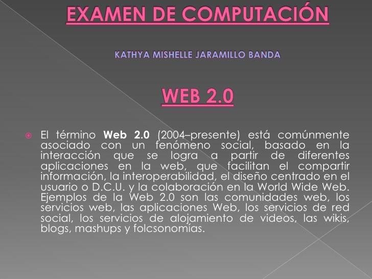 EXAMEN DE COMPUTACIÓNKATHYAMISHELLE JARAMILLO BANDAWEB 2.0<br />El término Web 2.0 (2004–presente) está comúnmente asociad...