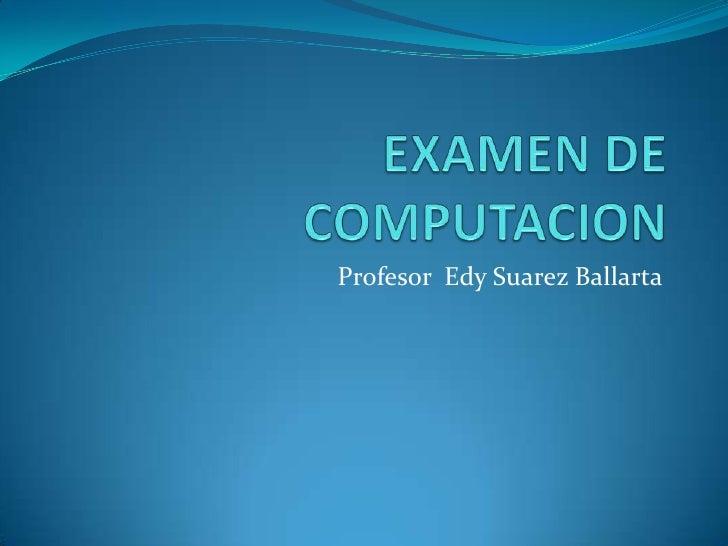 EXAMEN DE COMPUTACION<br />Profesor  Edy Suarez Ballarta<br />