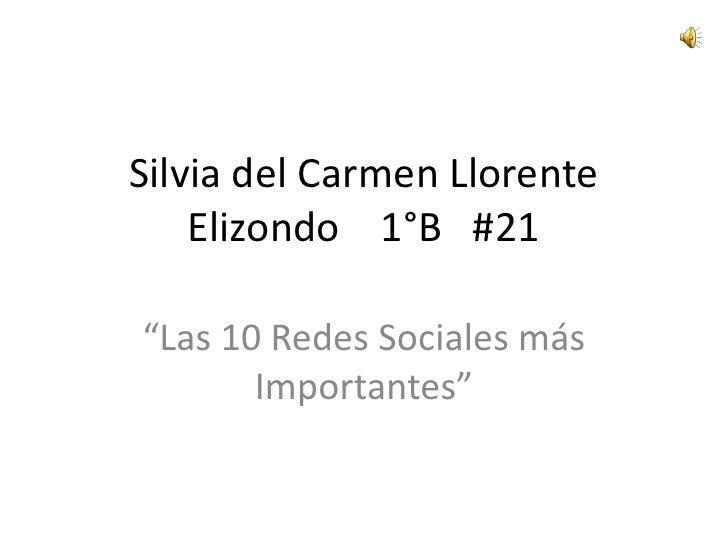 """Silvia del Carmen Llorente Elizondo    1°B   #21<br />""""Las 10 Redes Sociales más Importantes""""<br />"""