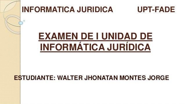 EXAMEN DE I UNIDAD DE INFORMÁTICA JURÍDICA ESTUDIANTE: WALTER JHONATAN MONTES JORGE INFORMATICA JURIDICA UPT-FADE