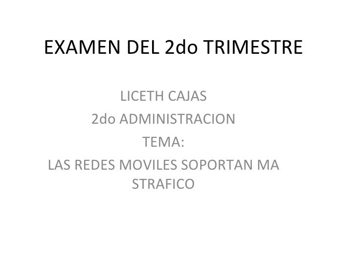 EXAMEN DEL 2do TRIMESTRE LICETH CAJAS 2do ADMINISTRACION TEMA: LAS REDES MOVILES SOPORTAN MA STRAFICO