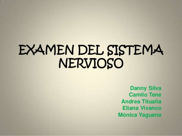 EXAMEN DEL SISTEMA NERVIOSO Danny Silva Camilo Tene Andrea Tituaña Eliana Vivanco Mónica Yaguana