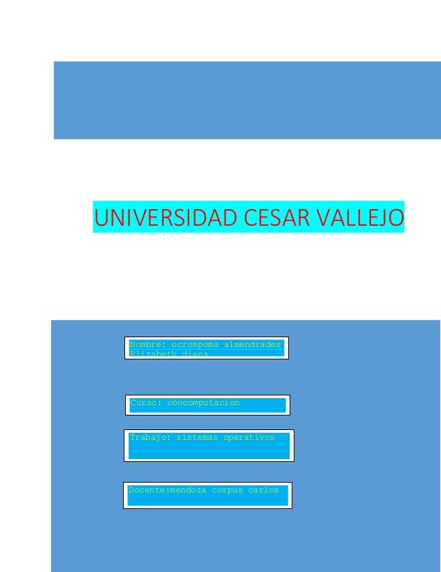 UNIVERSIDAD CESAR VALLEJO  Nombre: ocrospoma almendrades  Elizabeth diana  Curso: cóncomputacion  Trabajo: sistemas operat...