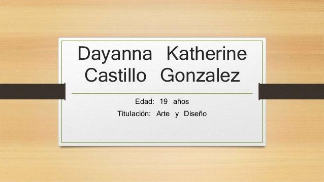 Dayanna Katherine Castillo Gonzalez Edad: 19 años Titulación: Arte y Diseño