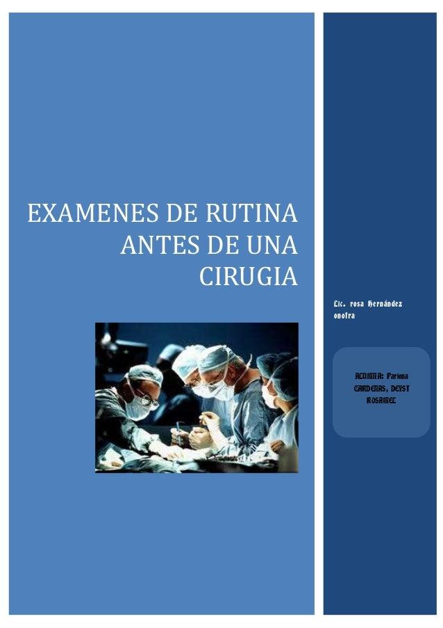 EXAMENES DE RUTINA ANTES DE UNA CIRUGIA Lic. rosa Hernández onofra  ALUMNA: Pariona CARDENAS, DEYSI ROSAMEL