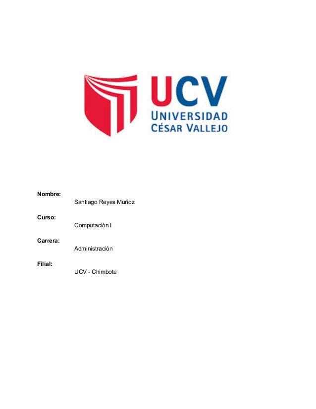 Nombre: SantiagoReyesMuñoz  Curso: ComputaciónI  Carrera: Administración  Filial:  UCVChimbote   ...
