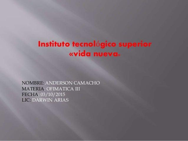 Instituto tecnológico superior «vida nueva» NOMBRE: ANDERSON CAMACHO MATERIA: OFIMATICA III FECHA: 03/10/2015 LIC: DARWIN ...