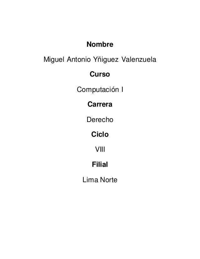 Nombre Miguel Antonio Yñiguez Valenzuela Curso Computación I Carrera Derecho Ciclo VIII Filial Lima Norte