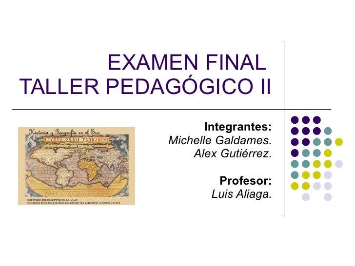 EXAMEN FINAL  TALLER PEDAGÓGICO II   Integrantes: Michelle Galdames. Alex Gutiérrez. Profesor: Luis Aliaga.
