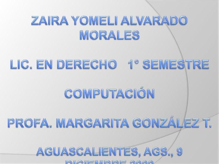 ZAIRA YOMELI ALVARADO MORALESLIC. EN DERECHO   1° SEMESTRECOMPUTACIÓN PROFA. MARGARITA GONZÁLEZ T.AGUASCALIENTES, AGS., 9 ...