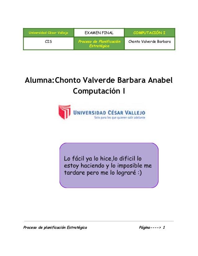 Universidad César Vallejo EXAMEN FINAL COMPUTACIÓN I CIS Proceso de Planificación Estratégica Chonto Valverde Barbara ...