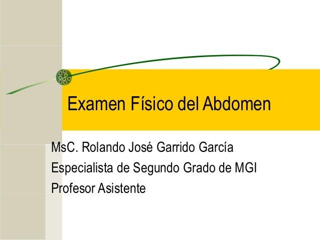 Examen Físico del Abdomen MsC. Rolando José Garrido García Especialista de Segundo Grado de MGI Profesor Asistente