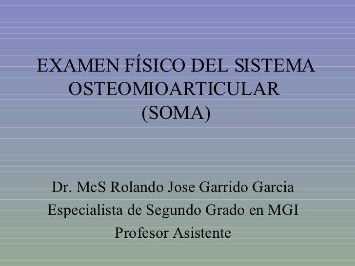 EXAMEN FÍSICO DEL SISTEMA OSTEOMIOARTICULAR  (SOMA) Dr. McS Rolando Jose Garrido Garcia Especialista de Segundo Grado en M...