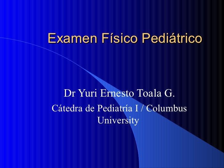 Examen Físico Pediátrico  Dr Yuri Ernesto Toala G.Cátedra de Pediatría I / Columbus           University