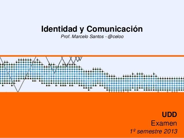 Identidad y ComunicaciónProf. Marcelo Santos - @celooUDDExamen1º semestre 2013
