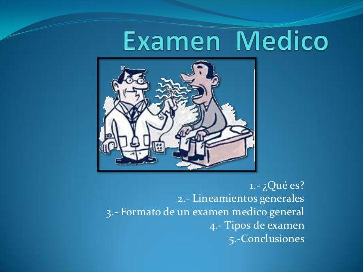 1.- ¿Qué es?               2.- Lineamientos generales3.- Formato de un examen medico general                      4.- Tipo...