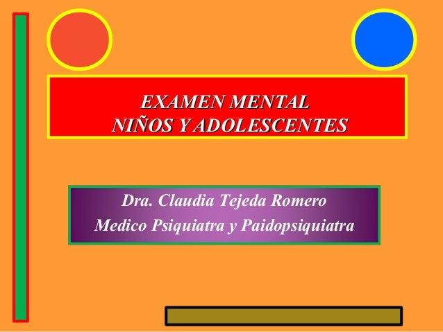 EXAMEN MENTALEXAMEN MENTAL NIÑOS Y ADOLESCENTESNIÑOS Y ADOLESCENTES Dra. Claudia Tejeda Romero Medico Psiquiatra y Paidops...