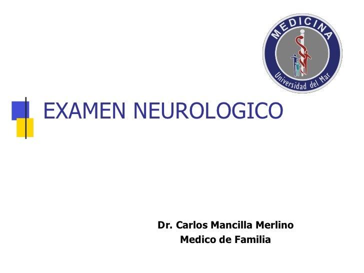 EXAMEN NEUROLOGICO        Dr. Carlos Mancilla Merlino             Medico de Familia