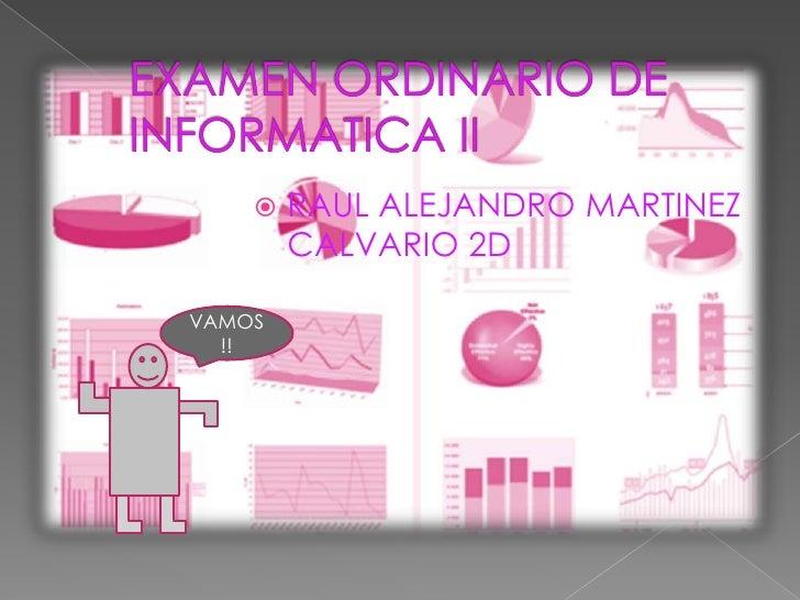 EXAMEN ORDINARIO DE INFORMATICA II<br />RAUL ALEJANDRO MARTINEZ CALVARIO 2D<br />VAMOS!!<br />