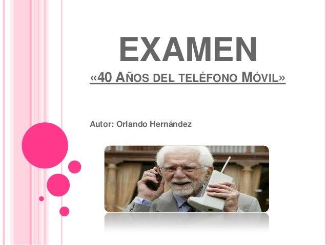 EXAMEN«40 AÑOS DEL TELÉFONO MÓVIL»Autor: Orlando Hernández