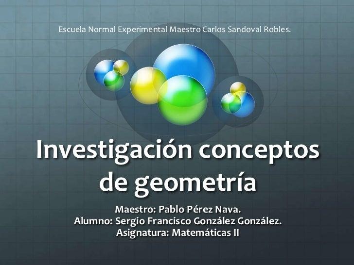 Escuela Normal Experimental Maestro Carlos Sandoval Robles.Investigación conceptos     de geometría            Maestro: Pa...