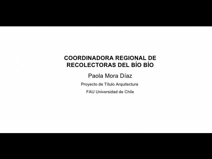 COORDINADORA REGIONAL DE RECOLECTORAS DEL BÍO BÍO Paola Mora Díaz Proyecto de Título Arquitectura  FAU Universidad de Chile