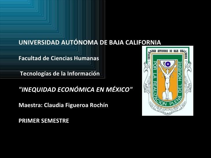 """UNIVERSIDAD AUTÓNOMA DE BAJA CALIFORNIA Facultad de Ciencias Humanas   Tecnologías de la Información  """"INEQUIDAD E..."""