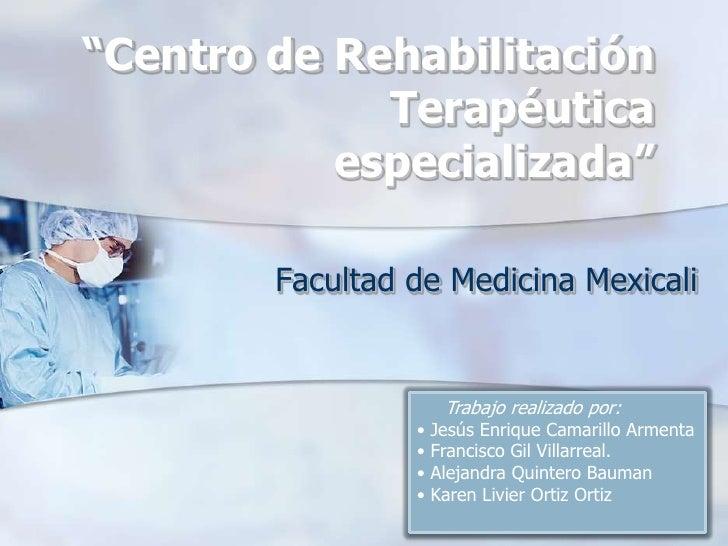 """Centro de Rehabilitación Terapéutica especializada""<br />Facultad de Medicina Mexicali<br />     Trabajo realizado por:<..."