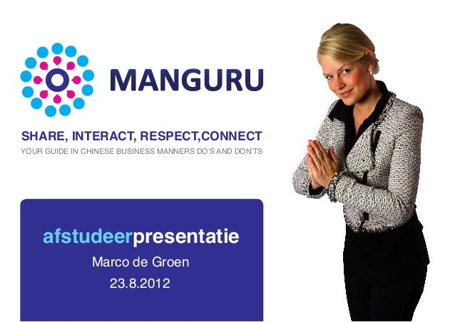 afstudeerpresentatie23.8.2012Marco de GroenSHARE, INTERACT, RESPECT,CONNECTYOUR GUIDE IN CHINESE BUSINESS MANNERS DO'S AND...